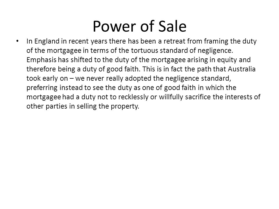 Power of Sale In England in recent years there has been a retreat from framing the duty of the mortgagee in terms of the tortuous standard of negligen