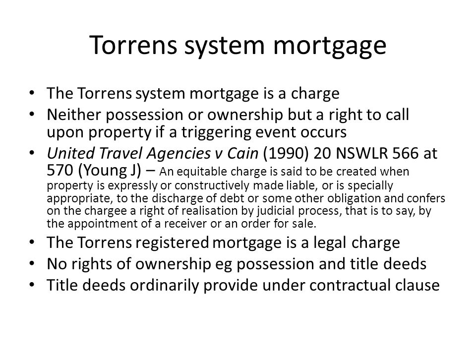 Torrens system mortgage The Torrens system mortgage is a charge Neither possession or ownership but a right to call upon property if a triggering even