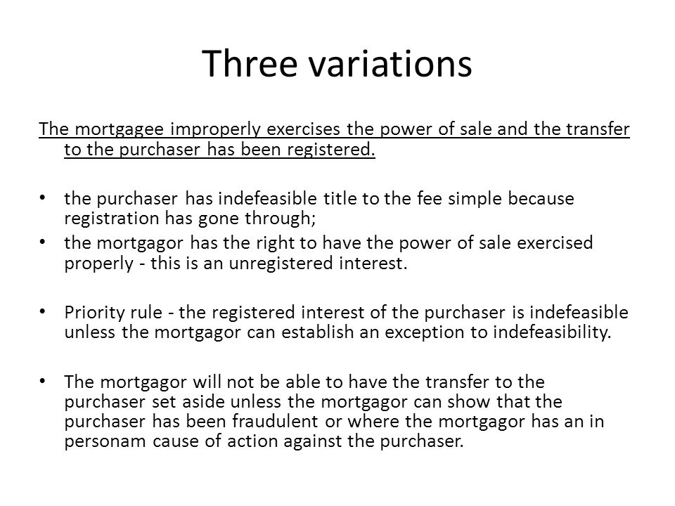 Three variations The mortgagee improperly exercises the power of sale and the transfer to the purchaser has been registered. the purchaser has indefea