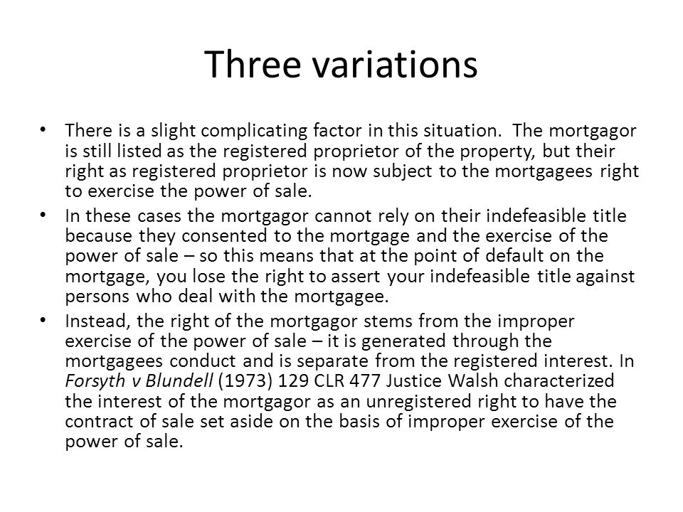 Three variations There is a slight complicating factor in this situation. The mortgagor is still listed as the registered proprietor of the property,