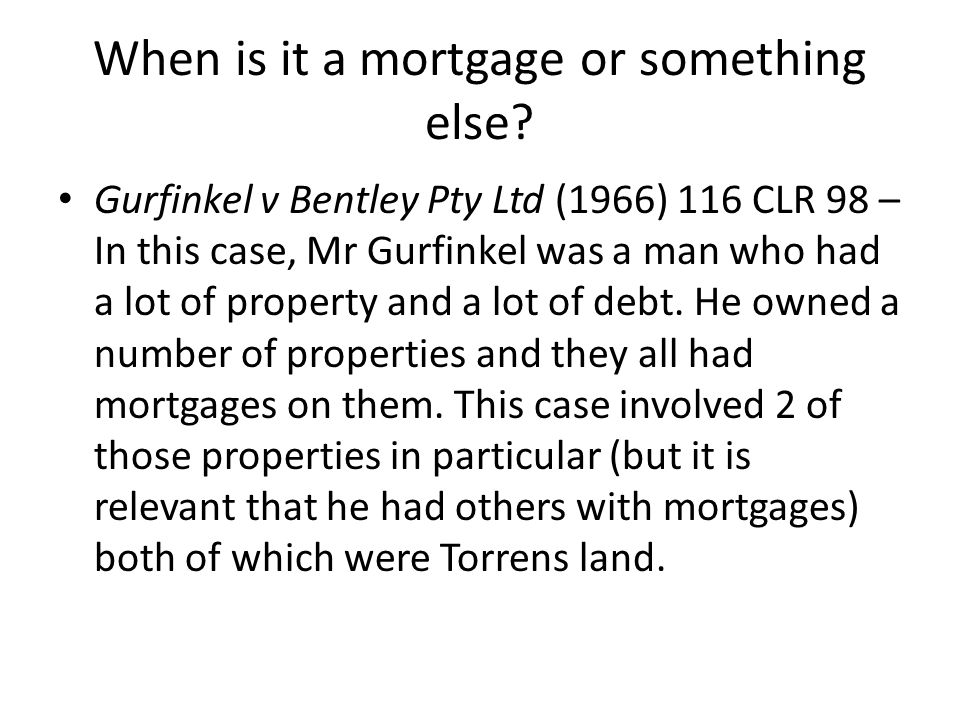 When is it a mortgage or something else? Gurfinkel v Bentley Pty Ltd (1966) 116 CLR 98 – In this case, Mr Gurfinkel was a man who had a lot of propert