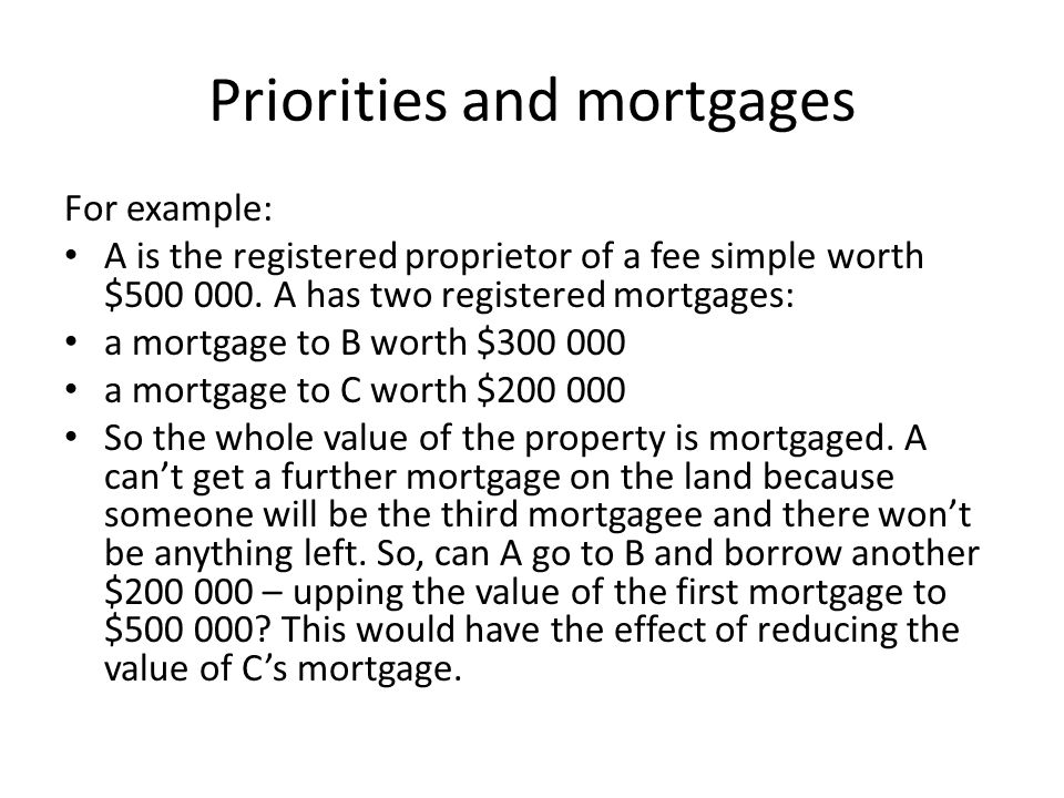 Priorities and mortgages For example: A is the registered proprietor of a fee simple worth $500 000. A has two registered mortgages: a mortgage to B w