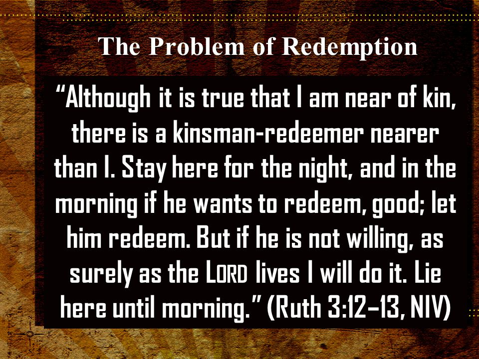 Although it is true that I am near of kin, there is a kinsman-redeemer nearer than I.