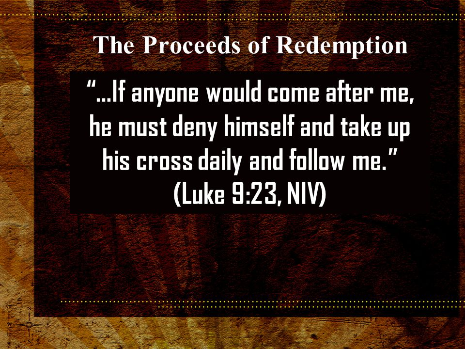 …If anyone would come after me, he must deny himself and take up his cross daily and follow me. (Luke 9:23, NIV) The Proceeds of Redemption