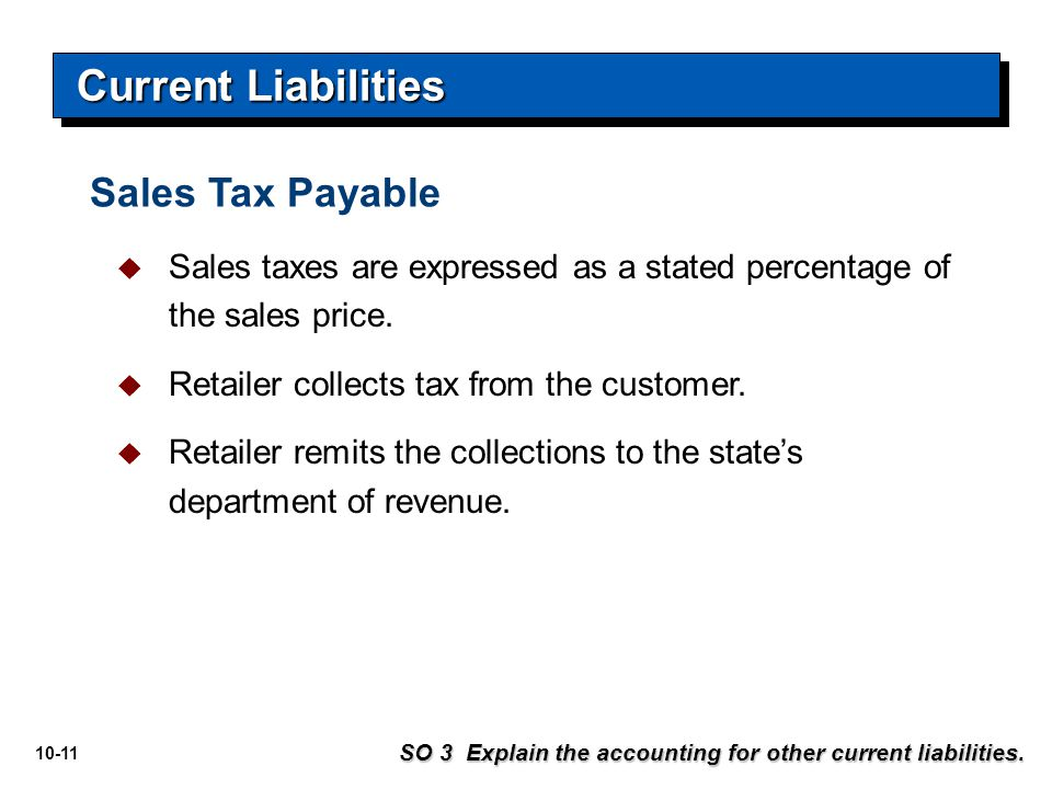 10-11 SO 3 Explain the accounting for other current liabilities. Sales Tax Payable  Sales taxes are expressed as a stated percentage of the sales pri