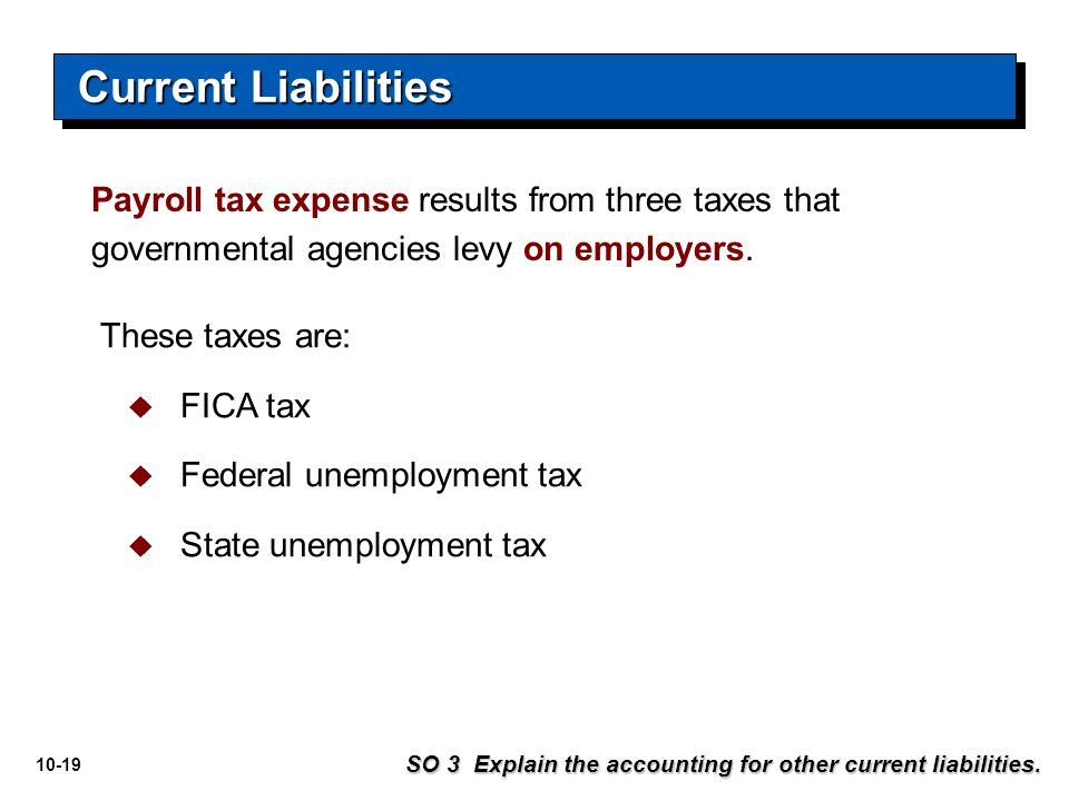10-19 Payroll tax expense results from three taxes that governmental agencies levy on employers. These taxes are:  FICA tax  Federal unemployment ta