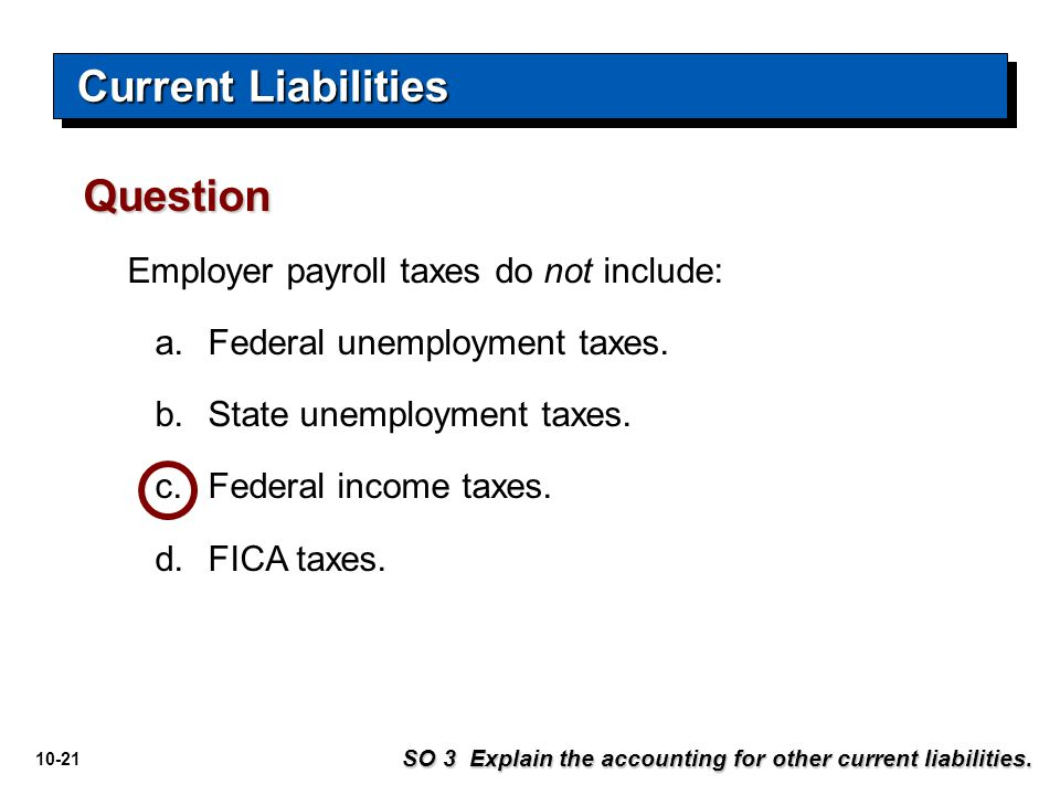 10-21 Employer payroll taxes do not include: a.Federal unemployment taxes. b.State unemployment taxes. c.Federal income taxes. d.FICA taxes. Question