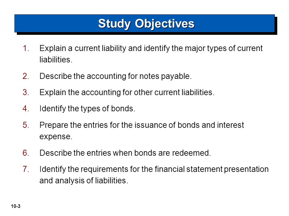 10-4 Current Liabilities Bonds: Long- Term Liabilities Accounting for Bond Issues Accounting for Bond Retirements Financial Statement Presentation and Analysis Reporting and Analyzing Liabilities What is a current liability.