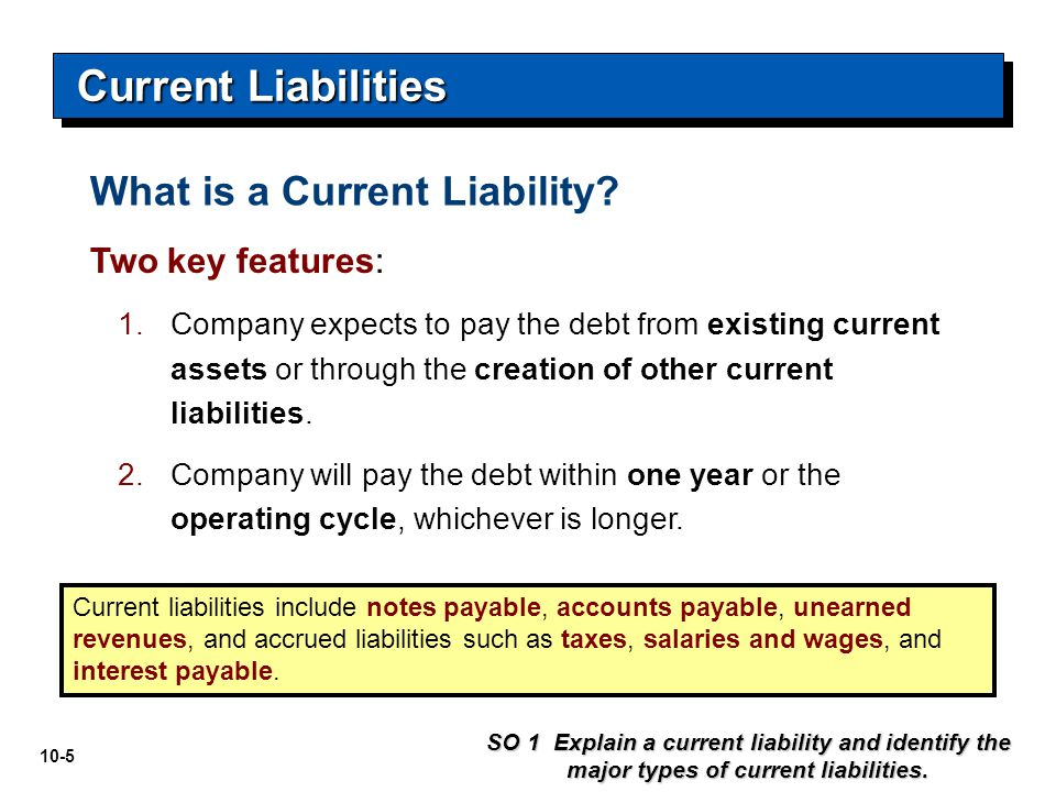 10-5 Two key features: 1.Company expects to pay the debt from existing current assets or through the creation of other current liabilities. 2.Company