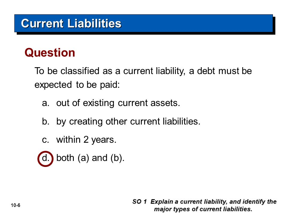 10-6 To be classified as a current liability, a debt must be expected to be paid: a.out of existing current assets. b.by creating other current liabil