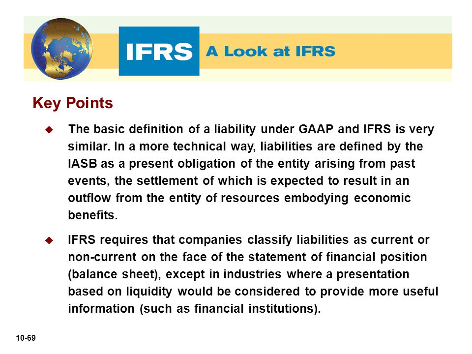 10-69 Key Points  The basic definition of a liability under GAAP and IFRS is very similar. In a more technical way, liabilities are defined by the IA