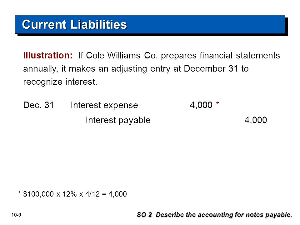 10-9 Illustration: If Cole Williams Co. prepares financial statements annually, it makes an adjusting entry at December 31 to recognize interest. Inte