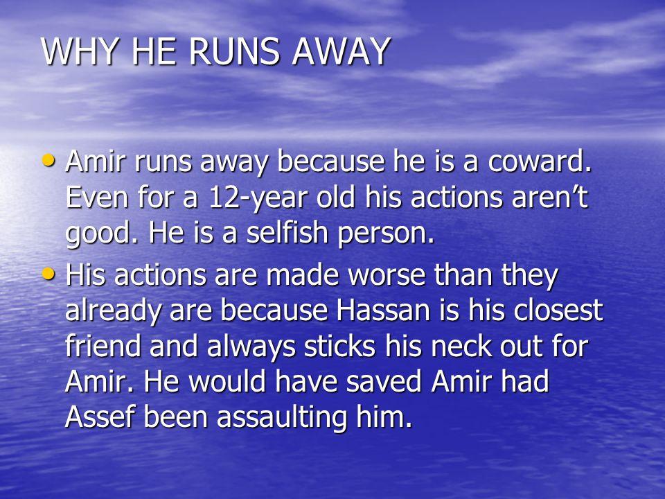 WHY HE RUNS AWAY Amir runs away because he is a coward.
