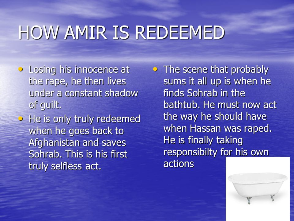 HOW AMIR IS REDEEMED Losing his innocence at the rape, he then lives under a constant shadow of guilt.