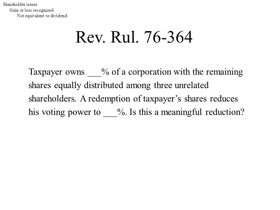 Rev. Rul. 76-364 Taxpayer owns ___% of a corporation with the remaining shares equally distributed among three unrelated shareholders. A redemption of