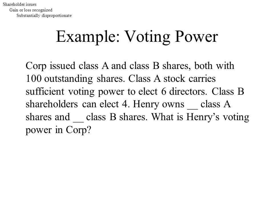 Example: Voting Power Corp issued class A and class B shares, both with 100 outstanding shares. Class A stock carries sufficient voting power to elect