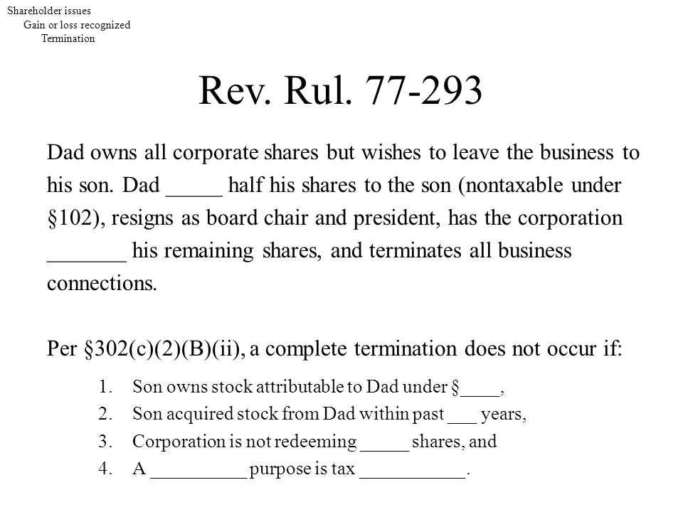 Shareholder issues Gain or loss recognized Termination Rev. Rul. 77-293 Dad owns all corporate shares but wishes to leave the business to his son. Dad