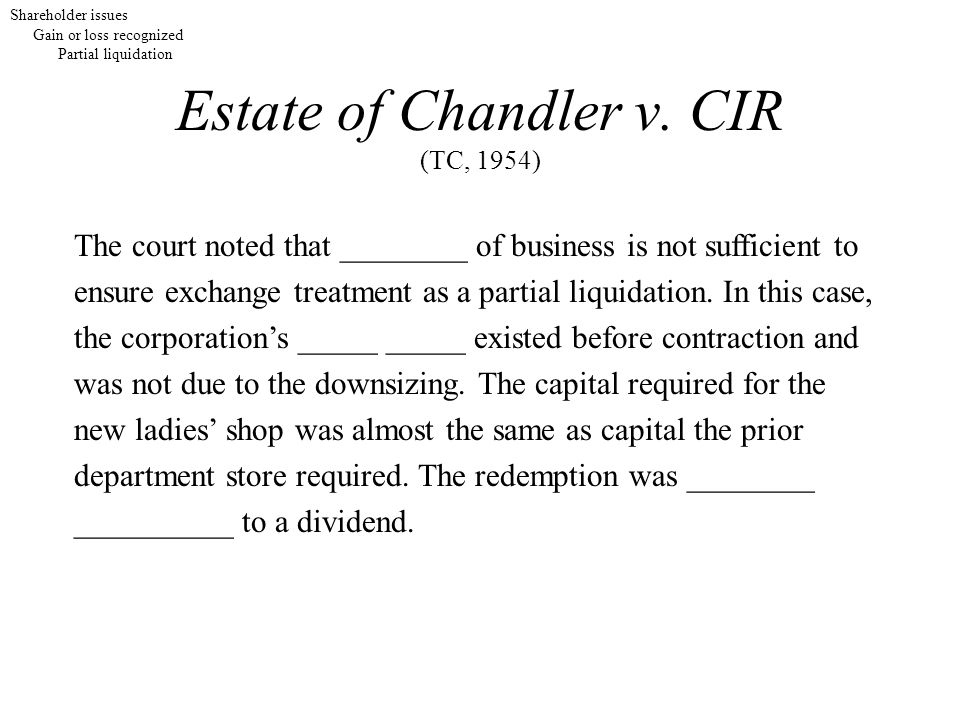 Estate of Chandler v. CIR (TC, 1954) The court noted that ________ of business is not sufficient to ensure exchange treatment as a partial liquidation