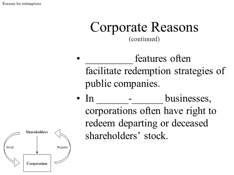 Corporate Reasons (continued) _________ features often facilitate redemption strategies of public companies. In ______-______ businesses, corporations