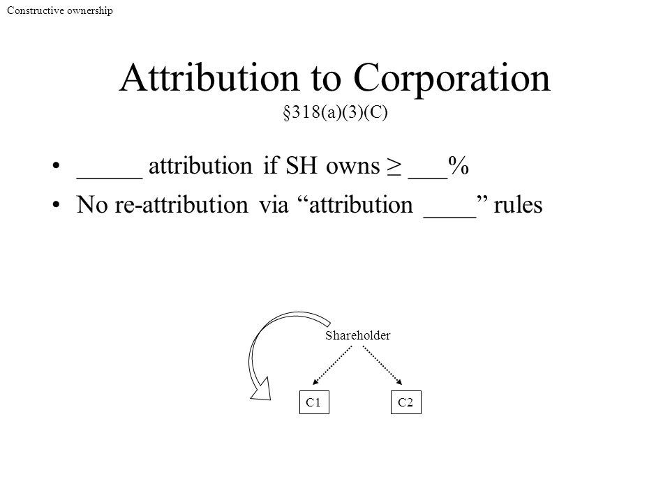 "Attribution to Corporation §318(a)(3)(C) _____ attribution if SH owns ≥ ___% Shareholder C1C2 No re-attribution via ""attribution ____"" rules Construct"