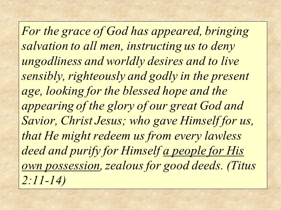 For the grace of God has appeared, bringing salvation to all men, instructing us to deny ungodliness and worldly desires and to live sensibly, righteo