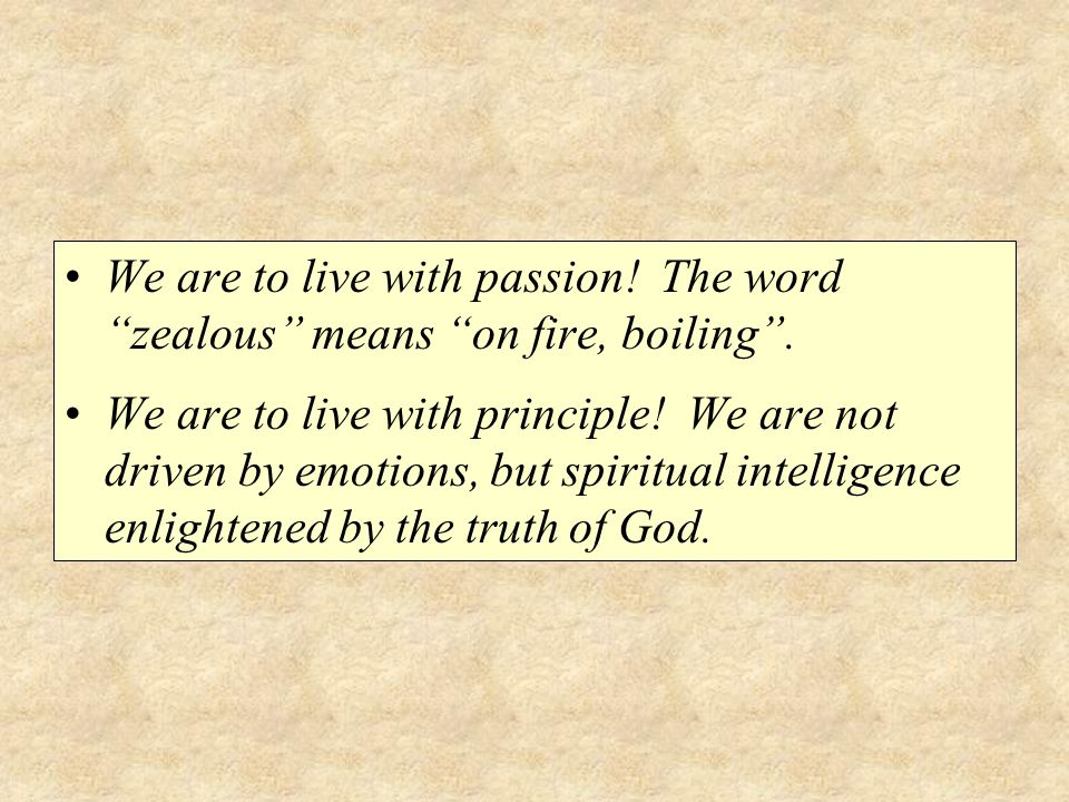 We are to live with passion. The word zealous means on fire, boiling .