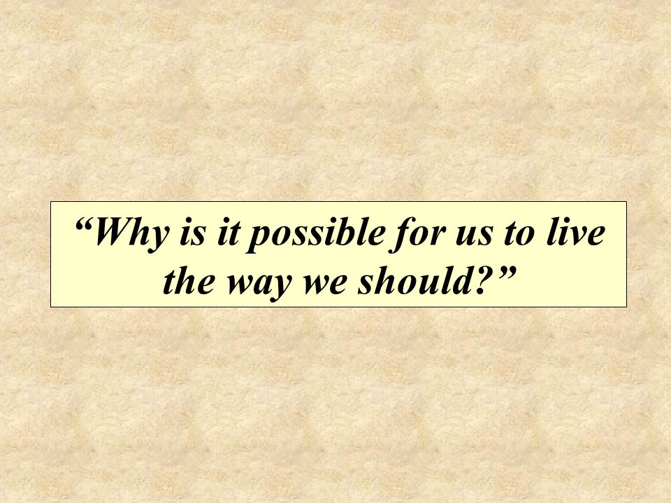 Why is it possible for us to live the way we should?