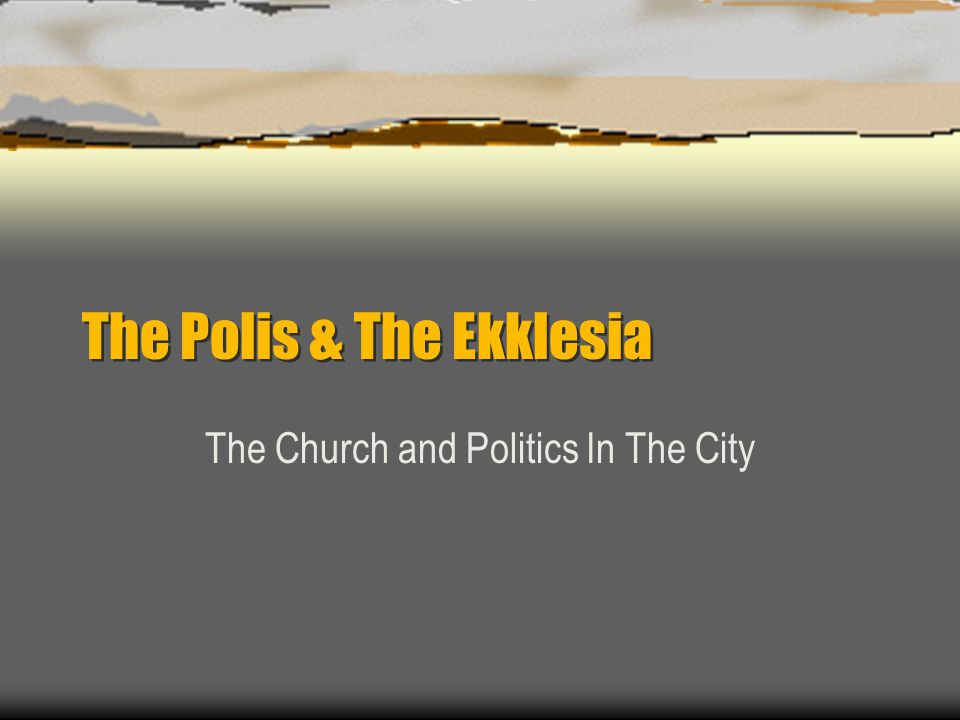 The Polis & The Ekklesia The Church and Politics In The City