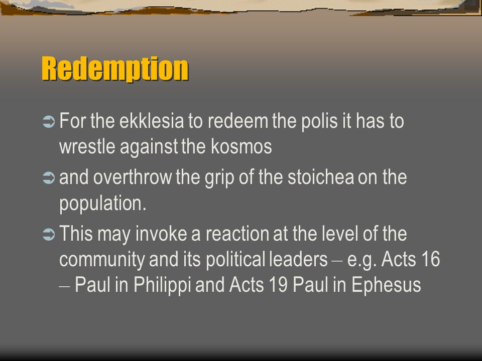Redemption  For the ekklesia to redeem the polis it has to wrestle against the kosmos  and overthrow the grip of the stoichea on the population.