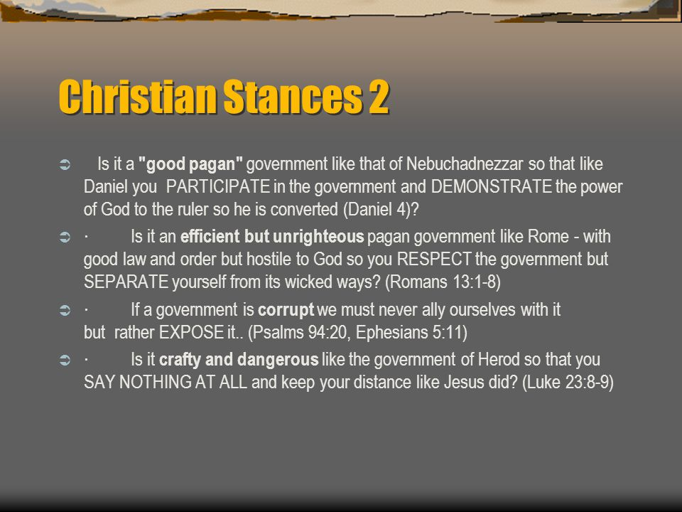 Christian Stances 2  Is it a good pagan government like that of Nebuchadnezzar so that like Daniel you PARTICIPATE in the government and DEMONSTRATE the power of God to the ruler so he is converted (Daniel 4).