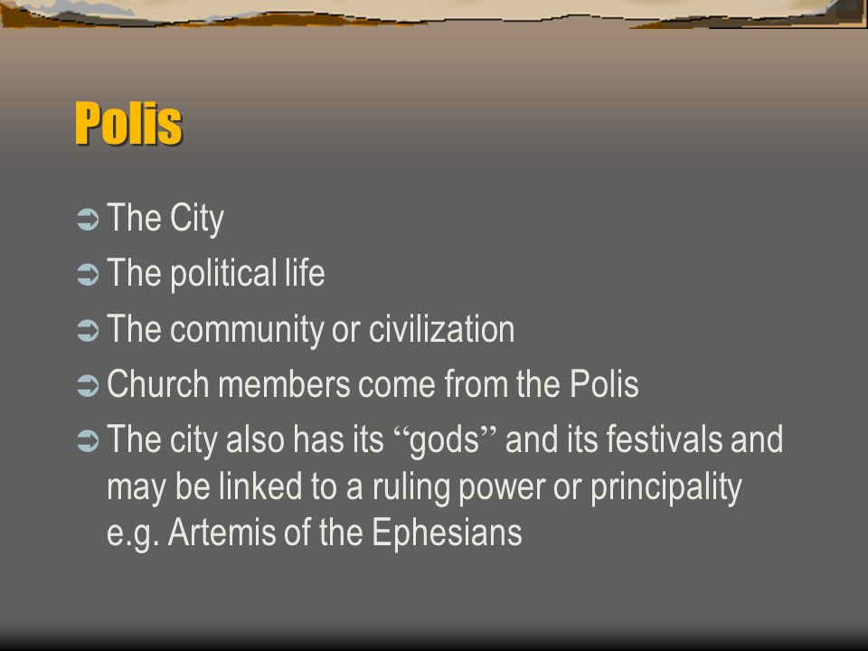 Polis  The City  The political life  The community or civilization  Church members come from the Polis  The city also has its gods and its festivals and may be linked to a ruling power or principality e.g.