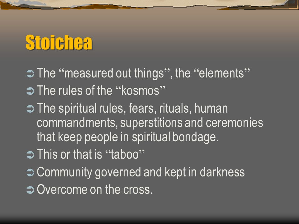 Stoichea  The measured out things , the elements  The rules of the kosmos  The spiritual rules, fears, rituals, human commandments, superstitions and ceremonies that keep people in spiritual bondage.