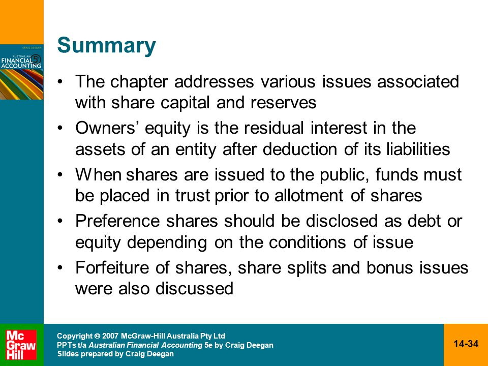 14-34 Copyright  2007 McGraw-Hill Australia Pty Ltd PPTs t/a Australian Financial Accounting 5e by Craig Deegan Slides prepared by Craig Deegan Summary The chapter addresses various issues associated with share capital and reserves Owners' equity is the residual interest in the assets of an entity after deduction of its liabilities When shares are issued to the public, funds must be placed in trust prior to allotment of shares Preference shares should be disclosed as debt or equity depending on the conditions of issue Forfeiture of shares, share splits and bonus issues were also discussed