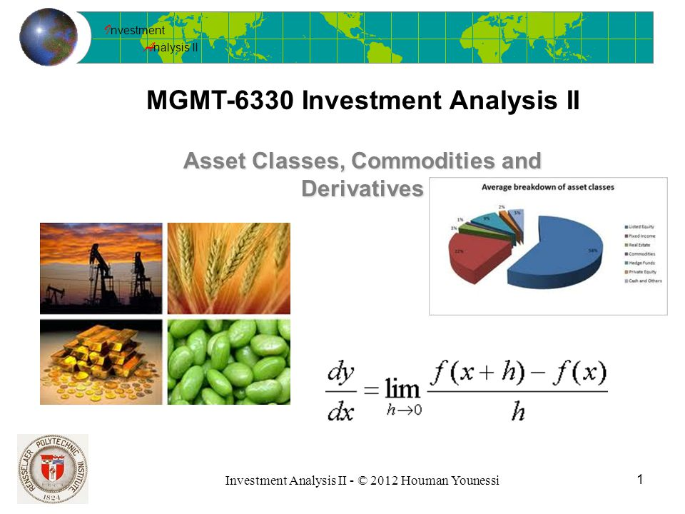 I nvestment A nalysis II Investment Analysis II - © 2012 Houman Younessi MGMT-6330 Investment Analysis II 1 Asset Classes, Commodities and Derivatives