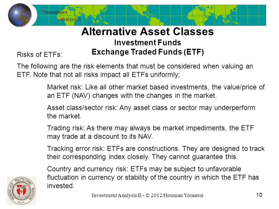 I nvestment A nalysis II 10 Investment Analysis II - © 2012 Houman Younessi Alternative Asset Classes Investment Funds Exchange Traded Funds (ETF) Risks of ETFs: The following are the risk elements that must be considered when valuing an ETF.