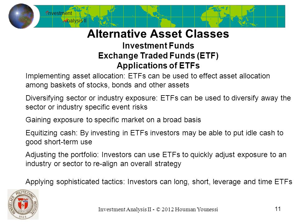 I nvestment A nalysis II 11 Investment Analysis II - © 2012 Houman Younessi Alternative Asset Classes Investment Funds Exchange Traded Funds (ETF) Applications of ETFs Implementing asset allocation: ETFs can be used to effect asset allocation among baskets of stocks, bonds and other assets Diversifying sector or industry exposure: ETFs can be used to diversify away the sector or industry specific event risks Gaining exposure to specific market on a broad basis Equitizing cash: By investing in ETFs investors may be able to put idle cash to good short-term use Adjusting the portfolio: Investors can use ETFs to quickly adjust exposure to an industry or sector to re-align an overall strategy Applying sophisticated tactics: Investors can long, short, leverage and time ETFs