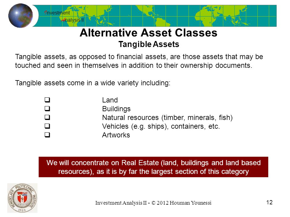 I nvestment A nalysis II 12 Investment Analysis II - © 2012 Houman Younessi Alternative Asset Classes Tangible Assets Tangible assets, as opposed to financial assets, are those assets that may be touched and seen in themselves in addition to their ownership documents.