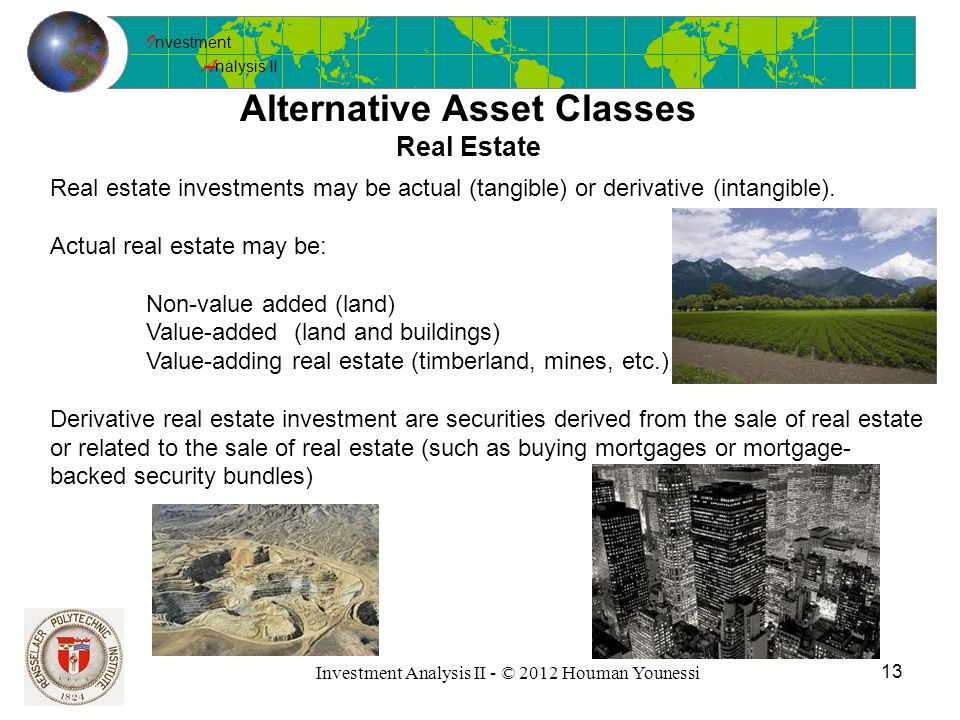 I nvestment A nalysis II 13 Investment Analysis II - © 2012 Houman Younessi Alternative Asset Classes Real Estate Real estate investments may be actual (tangible) or derivative (intangible).