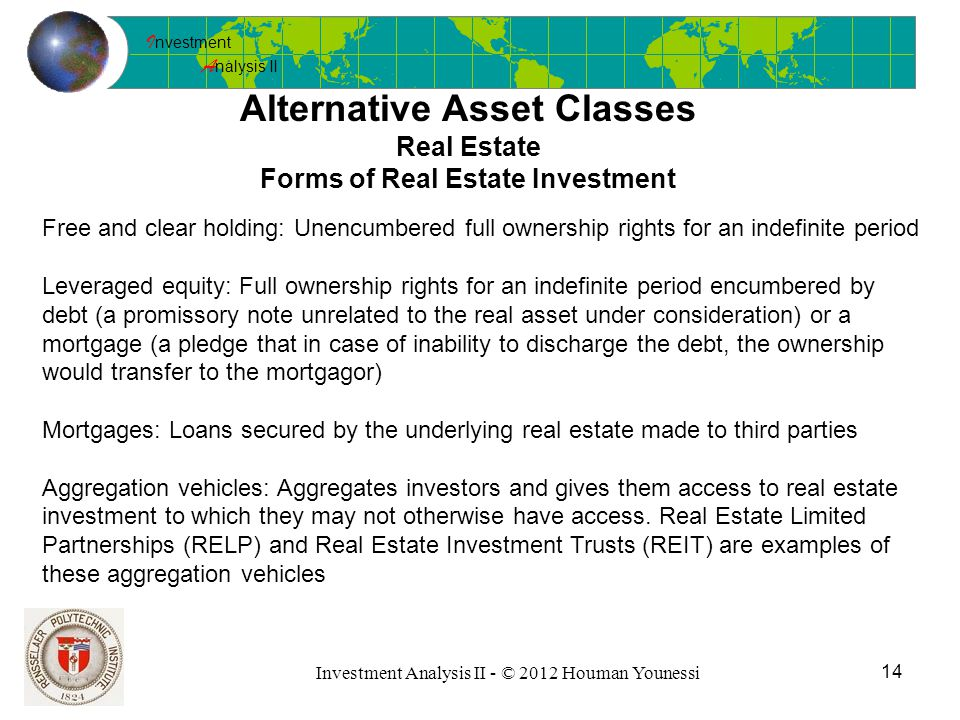 I nvestment A nalysis II 14 Investment Analysis II - © 2012 Houman Younessi Alternative Asset Classes Real Estate Forms of Real Estate Investment Free and clear holding: Unencumbered full ownership rights for an indefinite period Leveraged equity: Full ownership rights for an indefinite period encumbered by debt (a promissory note unrelated to the real asset under consideration) or a mortgage (a pledge that in case of inability to discharge the debt, the ownership would transfer to the mortgagor) Mortgages: Loans secured by the underlying real estate made to third parties Aggregation vehicles: Aggregates investors and gives them access to real estate investment to which they may not otherwise have access.