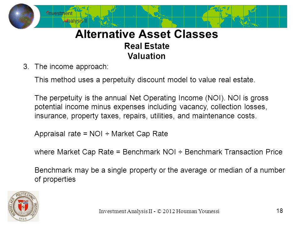 I nvestment A nalysis II 18 Investment Analysis II - © 2012 Houman Younessi Alternative Asset Classes Real Estate Valuation 3.The income approach: This method uses a perpetuity discount model to value real estate.
