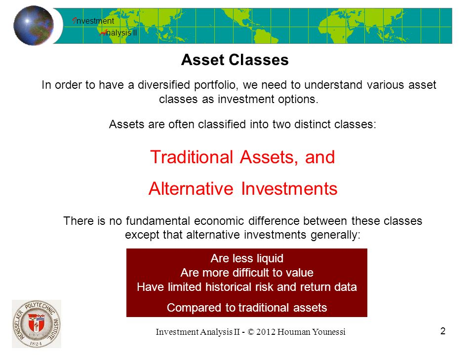 I nvestment A nalysis II Investment Analysis II - © 2012 Houman Younessi 2 Asset Classes In order to have a diversified portfolio, we need to understand various asset classes as investment options.