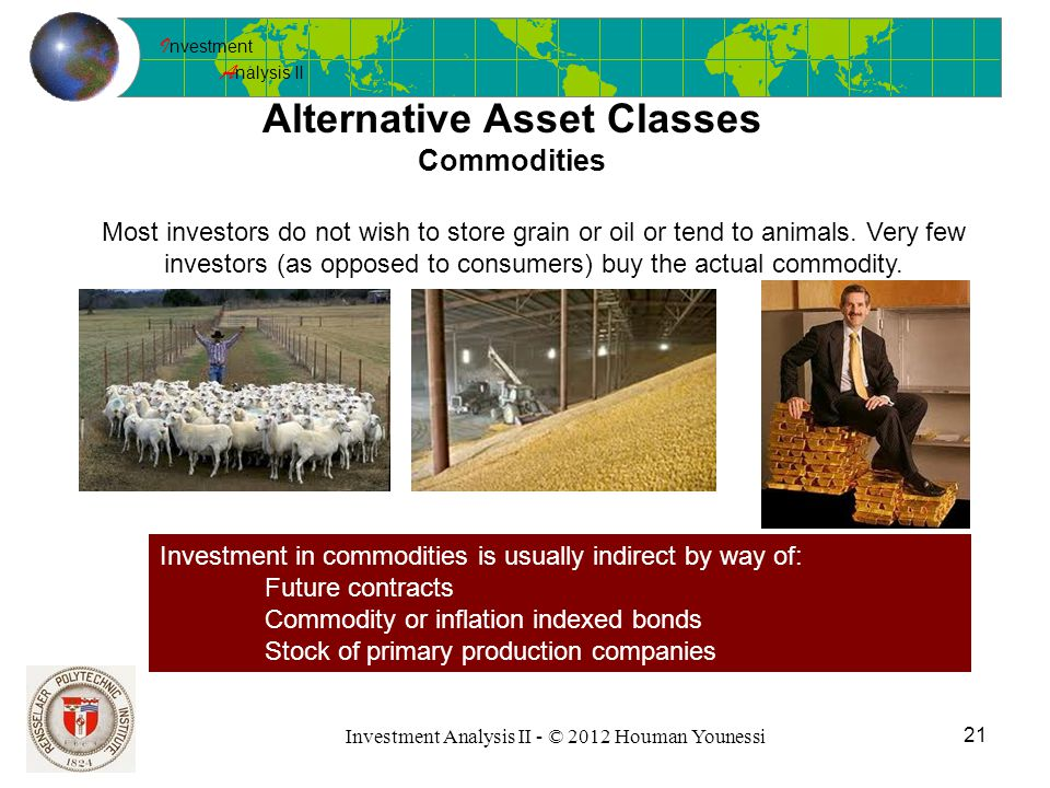 I nvestment A nalysis II 21 Investment Analysis II - © 2012 Houman Younessi Alternative Asset Classes Commodities Most investors do not wish to store grain or oil or tend to animals.
