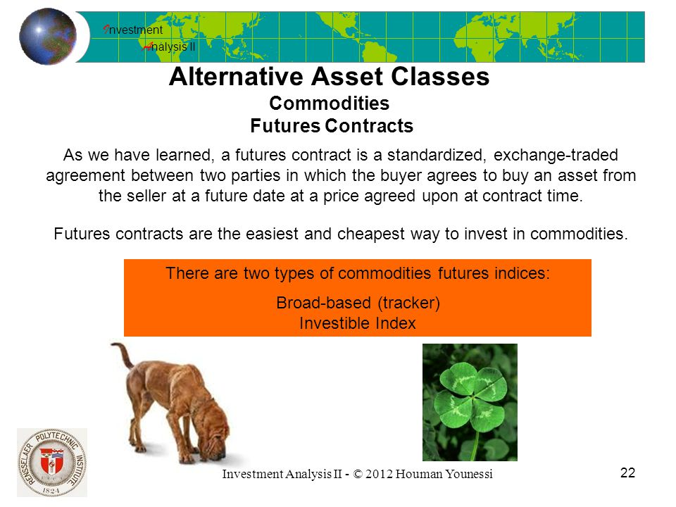 I nvestment A nalysis II 22 Investment Analysis II - © 2012 Houman Younessi Alternative Asset Classes Commodities Futures Contracts As we have learned, a futures contract is a standardized, exchange-traded agreement between two parties in which the buyer agrees to buy an asset from the seller at a future date at a price agreed upon at contract time.