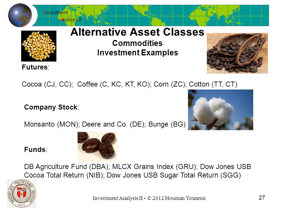 I nvestment A nalysis II 27 Investment Analysis II - © 2012 Houman Younessi Alternative Asset Classes Commodities Investment Examples Futures: Cocoa (CJ, CC); Coffee (C, KC, KT, KO); Corn (ZC); Cotton (TT, CT) Company Stock: Monsanto (MON); Deere and Co.