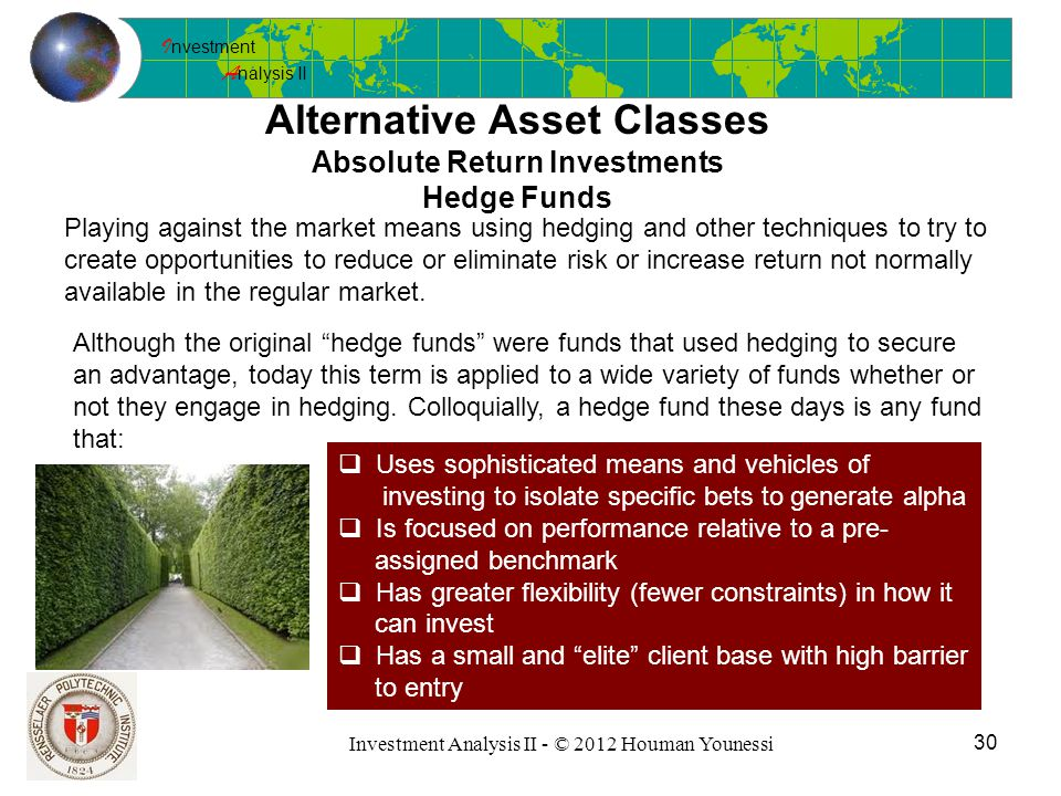 I nvestment A nalysis II 30 Investment Analysis II - © 2012 Houman Younessi Alternative Asset Classes Absolute Return Investments Hedge Funds Playing against the market means using hedging and other techniques to try to create opportunities to reduce or eliminate risk or increase return not normally available in the regular market.