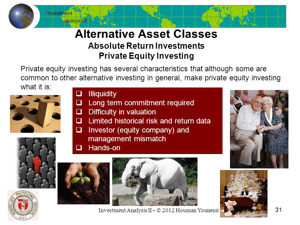 I nvestment A nalysis II 31 Investment Analysis II - © 2012 Houman Younessi Alternative Asset Classes Absolute Return Investments Private Equity Investing Private equity investing has several characteristics that although some are common to other alternative investing in general, make private equity investing what it is:  Illiquidity  Long term commitment required  Difficulty in valuation  Limited historical risk and return data  Investor (equity company) and management mismatch  Hands-on