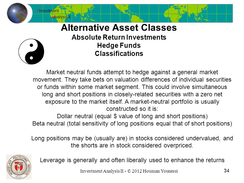 I nvestment A nalysis II 34 Investment Analysis II - © 2012 Houman Younessi Alternative Asset Classes Absolute Return Investments Hedge Funds Classifications Market neutral funds attempt to hedge against a general market movement.