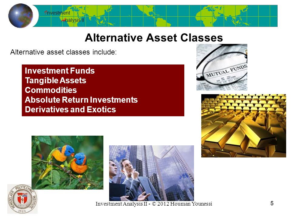 I nvestment A nalysis II Investment Analysis II - © 2012 Houman Younessi 5 Alternative Asset Classes Alternative asset classes include: Investment Funds Tangible Assets Commodities Absolute Return Investments Derivatives and Exotics