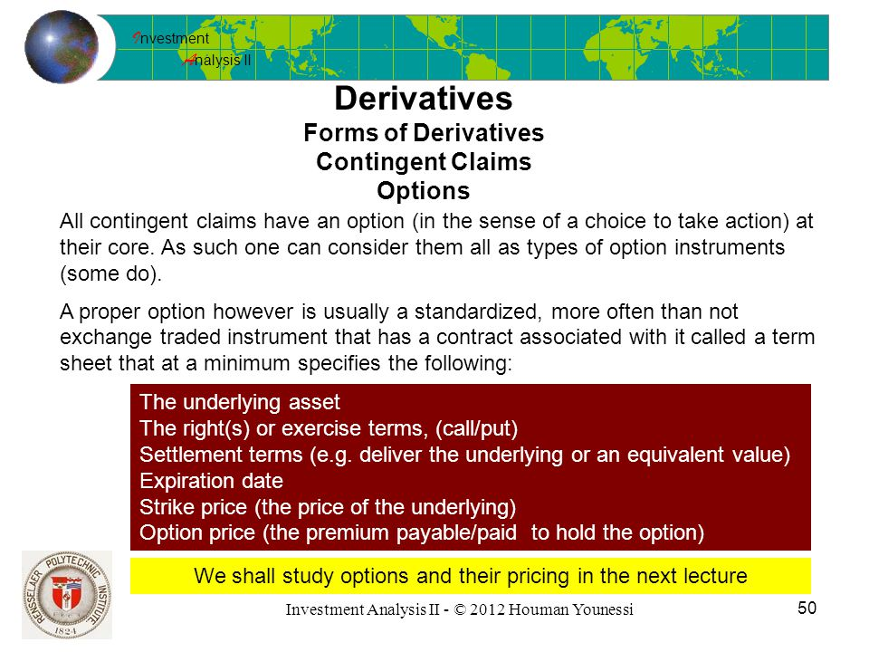 I nvestment A nalysis II 50 Investment Analysis II - © 2012 Houman Younessi Derivatives Forms of Derivatives Contingent Claims Options All contingent claims have an option (in the sense of a choice to take action) at their core.