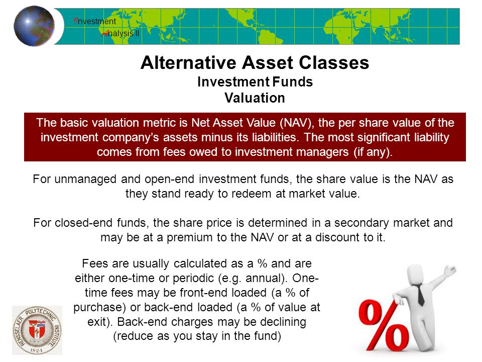 I nvestment A nalysis II Alternative Asset Classes Investment Funds Valuation The basic valuation metric is Net Asset Value (NAV), the per share value of the investment company's assets minus its liabilities.